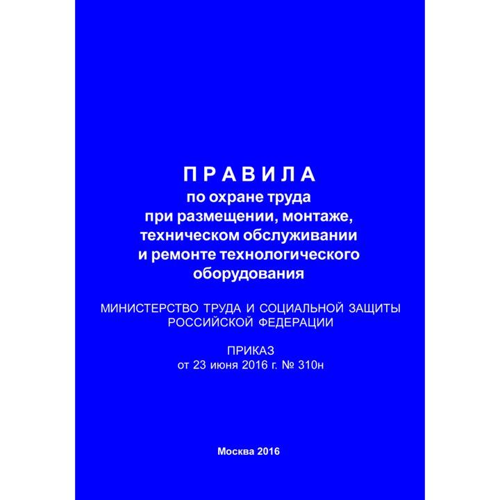 Правила по охране труда при размещении, монтаже, техническом обслуживании и ремонте технологического оборудования (Приказ Минтруда РФ от 23.06.2016 № 310н)